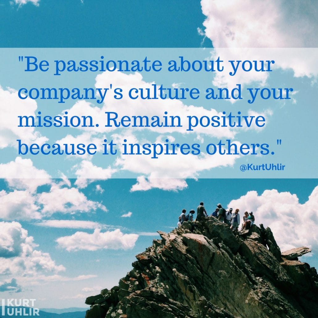 Be passionate about your company's culture and your mission. Remain positive because it inspires others. - Kurt Uhlir quote | Company Culture | Leadership | Motivation | Entrepreneurship