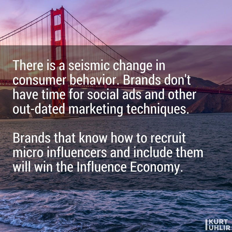 There is a seismic change in consumer behavior. Brands don't have time for social ads and other out-dated marketing techniques. Brands that know how to recruit micro influencers and include them will win the Influence Economy. - Kurt Uhlir | Quotes | Influencer Marketing | Influence Economy | Social Media