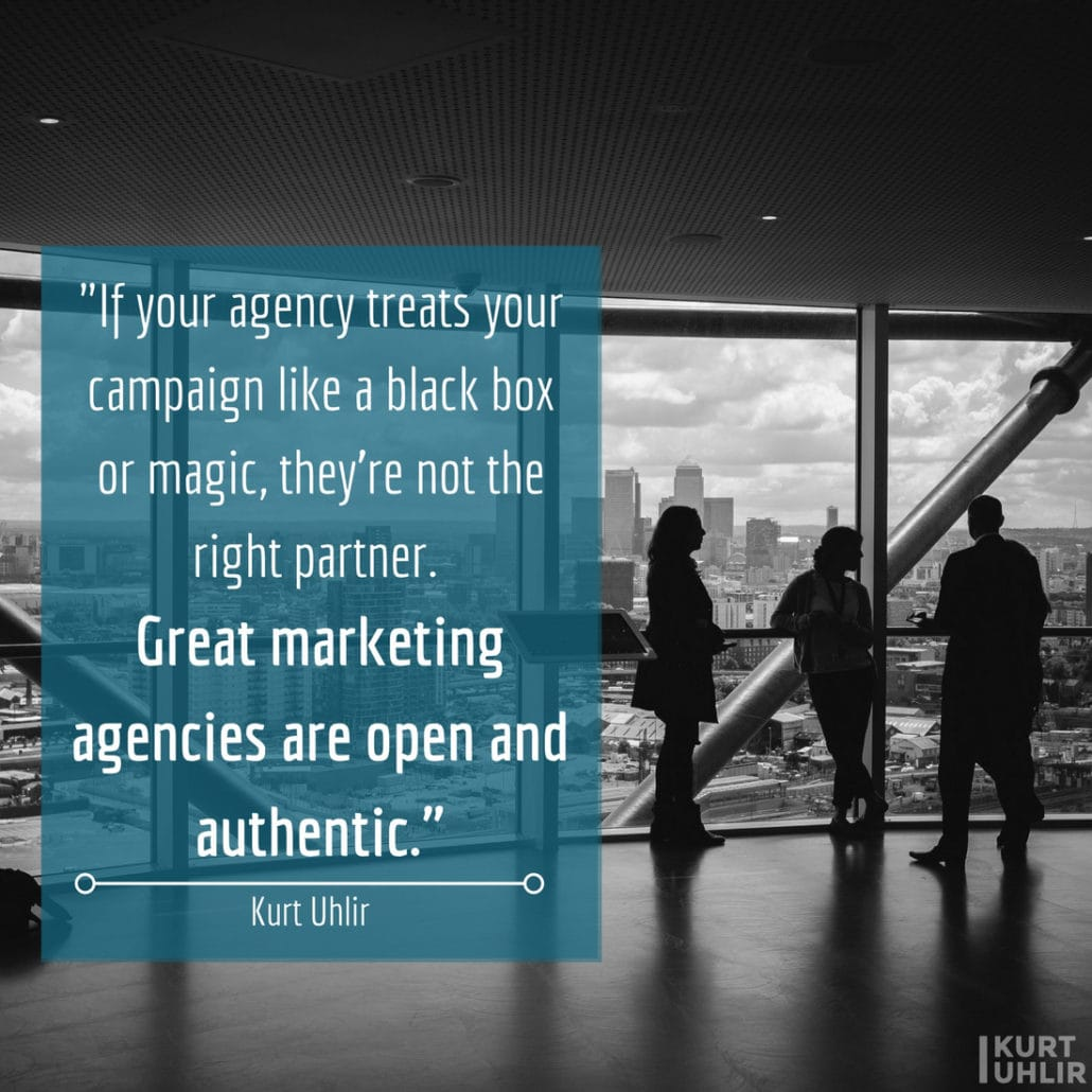 If your agency treats your campaign like a black box or magic, they're not the right partner. Great marketing agencies are open and authentic. - Kurt Uhlir quote on marketing agencies
