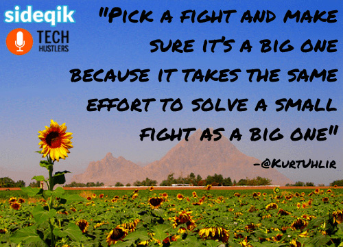 Tech Hustlers interview quote - Kurt-Uhlir - Pick a fight and make sure it's a big one because it takes the same effort to solve a small fight as a big one