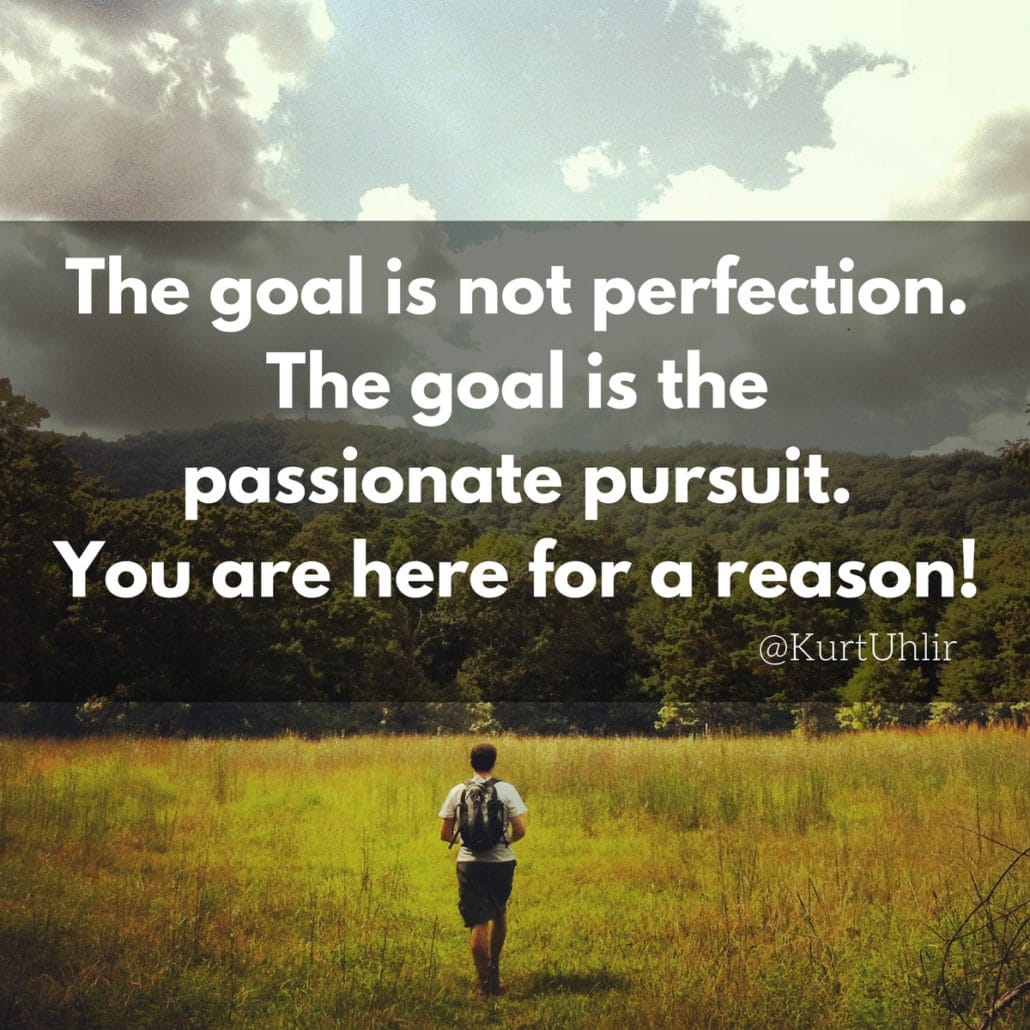 The goal is not perfection. The goal is the passionate pursuit. You are here for a reason! - Kurt Uhlir | Quotes | Motivation | Passion | Leadership | Servant Leadership