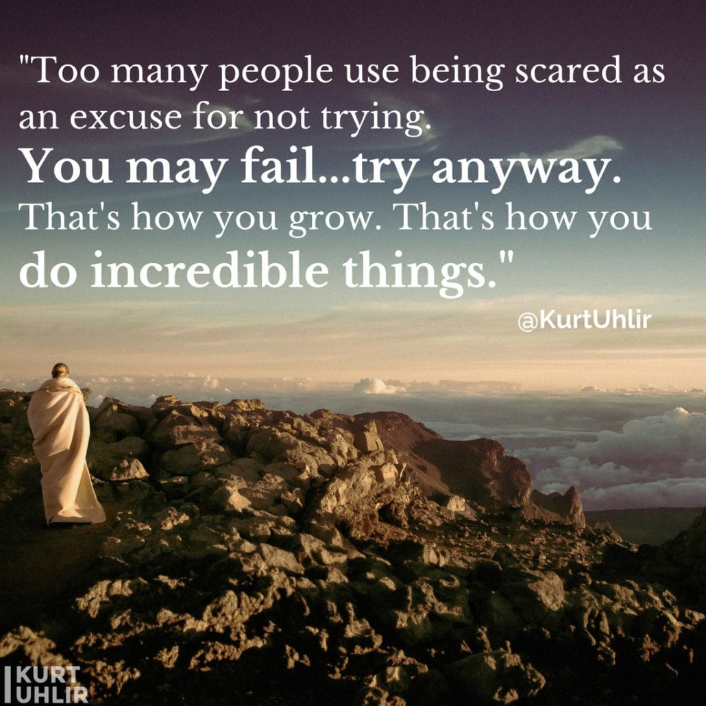 Too many people use being scared as an excuse for not trying. You may fail...try anyway. That's how you grow. That's how you do incredible things! - Kurt Uhlir quote - Leadership | Motivation | Entrepreneurship