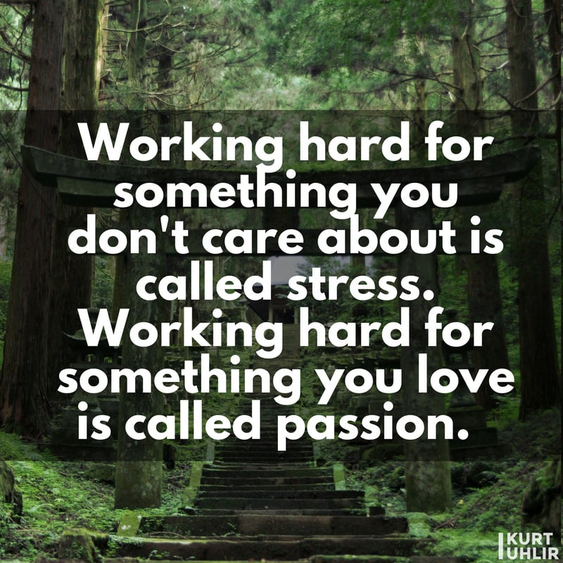 Working hard for something you don't care about is called stress. Working hard for something you love is called passion. - Kurt Uhlir | Quote | Motivation | Company Culture